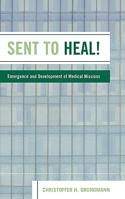 Sent to Heal!: Emergence and Development of Medical Missions - Grundmann, Christoffer H