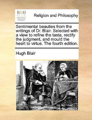 Sentimental Beauties from the Writings of Dr. Blair. Selected with a View to Refine the Taste, Rectify the Judgment, and Mould the Heart to Virtue. the Fourth Edition. - Blair, Hugh