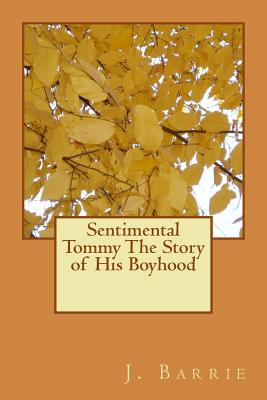 Sentimental Tommy The Story of His Boyhood - Barrie, James Matthew