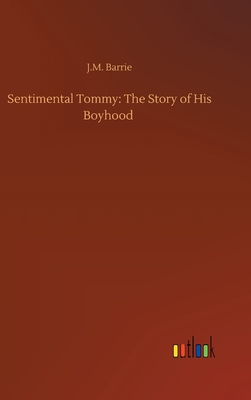 Sentimental Tommy: The Story of His Boyhood - Barrie, James Matthew