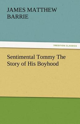 Sentimental Tommy the Story of His Boyhood - Barrie, James Matthew, and Barrie, J M (James Matthew)