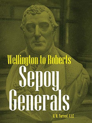 Sepoy Generals: Wellington to Roberts - Forrest, G W