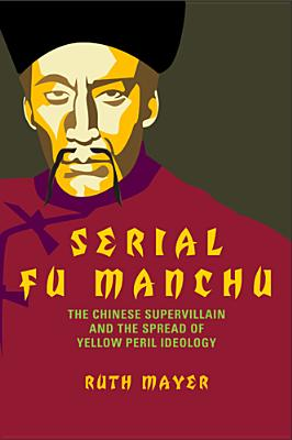 Serial Fu Manchu: The Chinese Supervillain and the Spread of Yellow Peril Ideology - Mayer, Ruth