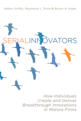 Serial Innovators: How Individuals Create and Deliver Breakthrough Innovations in Mature Firms - Griffin, Abbie