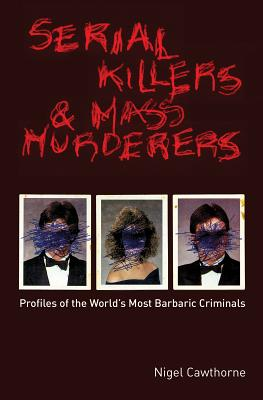 Serial Killers and Mass Murderers: Profiles of the World's Most Barbaric Criminals - Cawthorne, Nigel