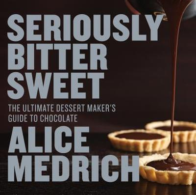 Seriously Bitter Sweet: The Ultimate Dessert Maker's Guide to Chocolate - Medrich, Alice, and Jones, Deborah (Photographer)