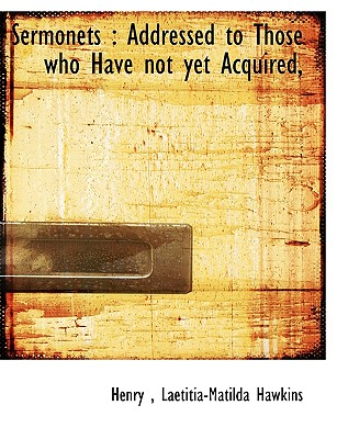 Sermonets: Addressed to Those Who Have Not Yet Acquired, - Henry, and Hawkins, Laetitia-Matilda
