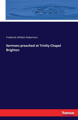 Sermons Preached at Trinity Chapel Brighton - Robertson, Frederick William