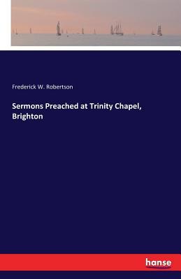 Sermons Preached at Trinity Chapel, Brighton - Robertson, Frederick W
