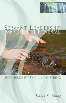 Servant Leadership for Church Renewal: Shepherds by the Living Springs - Young, David S