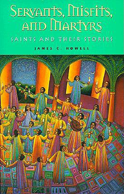 Servants, Misfits, and Martyrs: Saints and Their Stories - Howell, James C