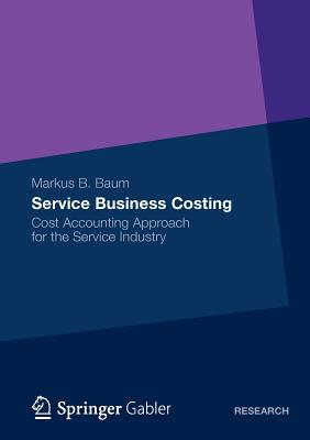 Service Business Costing: Cost Accounting Approach for the Service Industry - Baum, Markus B.