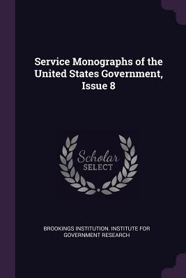Service Monographs of the United States Government, Issue 8 - Brookings Institution Institute for Gov (Creator)