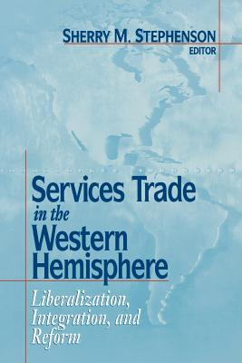 Services Trade in the Western Hemisphere: Liberalization, Integration and Reform - Stephenson, Sherry M (Editor)