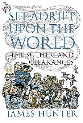 Set Adrift Upon the World: The Sutherland Clearances - Hunter, James
