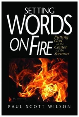Setting Words on Fire: Putting God at the Center of the Sermon - Wilson, Paul Scott
