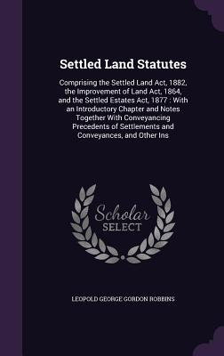 Settled Land Statutes: Comprising the Settled Land ACT, 1882, the Improvement of Land ACT, 1864, and the Settled Estates ACT, 1877: With an Introductory Chapter and Notes Together with Conveyancing Precedents of Settlements and Conveyances, and Other Ins - Robbins, Leopold George Gordon