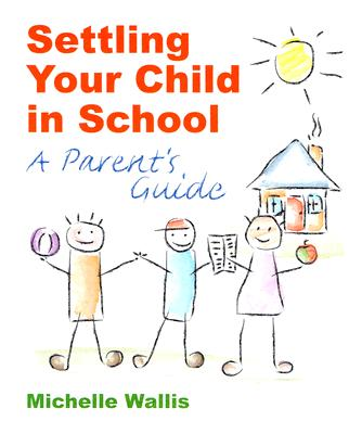 Settling Your Child in School: A Parent's Guide - Wallis, Michelle