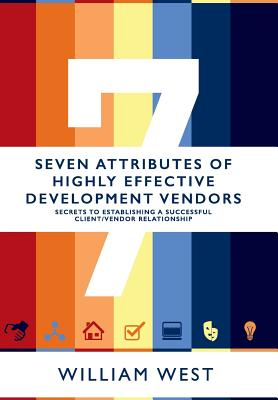 Seven Attributes of Highly Effective Development Vendors: Secrets to Establishing a Successful Client/Vendor Relationship - West, William V