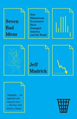 Seven Bad Ideas: How Mainstream Economists Have Damaged America and the World - Madrick, Jeff