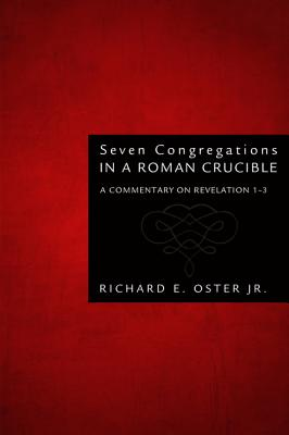Seven Congregations in a Roman Crucible: A Commentary on Revelation 1-3 - Oster, Richard E, Jr.