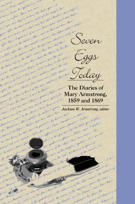 Seven Eggs Today: The Diaries of Mary Armstrong, 1859 and 1869 - Armstrong, Jackson Webster