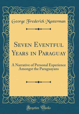 Seven Eventful Years in Paraguay: A Narrative of Personal Experience Amongst the Paraguayans (Classic Reprint) - Masterman, George Frederick