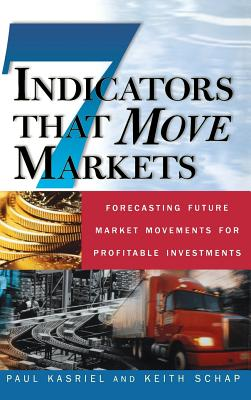 Seven Indicators That Move Markets: Forecasting Future Market Movements for Profitable Investments - Kasriel, Paul, and Schap, Keith