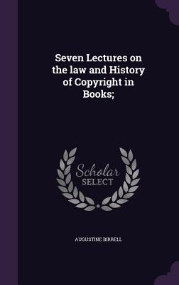 Seven Lectures on the Law and History of Copyright in Books; - Birrell, Augustine