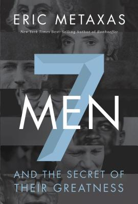 Seven Men: And the Secret of Their Greatness - Metaxas, Eric