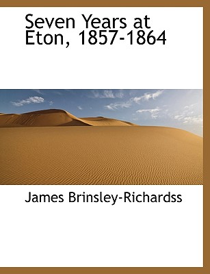 Seven Years at Eton, 1857-1864 - Brinsley-Richardss, James