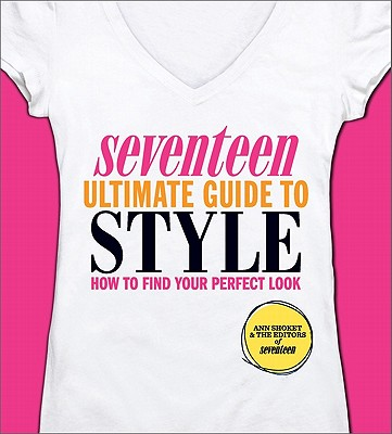 Seventeen Ultimate Guide to Style: How to Find Your Perfect Look - Shoket, Ann, and Saltz, Joanna (Editor), and Editors of Seventeen Magazine (Editor)