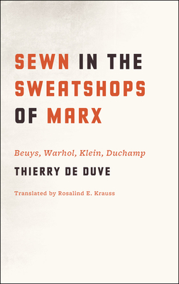 Sewn in the Sweatshops of Marx: Beuys, Warhol, Klein, Duchamp - De Duve, Thierry, Professor