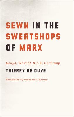Sewn in the Sweatshops of Marx: Beuys, Warhol, Klein, Duchamp - De Duve, Thierry, Professor, and Krauss, Rosalind E (Translated by)
