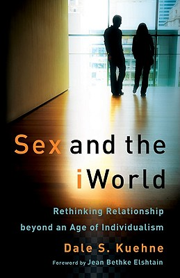 Sex and the iWorld: Rethinking Relationship Beyond an Age of Individualism - Kuehne, Dale S, and Elshtain, Jean (Foreword by)