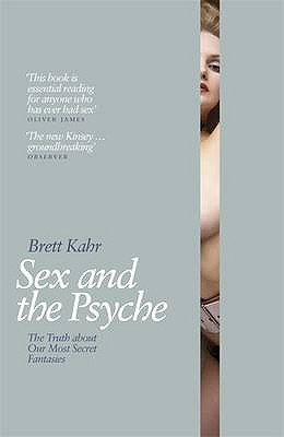 Sex and the Psyche: The Truth About Our Most Secret Fantasies - Kahr, Brett
