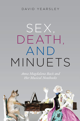 Sex, Death, and Minuets: Anna Magdalena Bach and Her Musical Notebooks - Yearsley, David