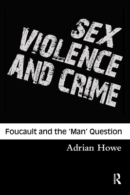 Sex, Violence and Crime: Foucault and the 'Man' Question - Howe Andrew