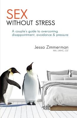 Sex Without Stress: A Couple's Guide to Overcoming Disappointment, Avoidance & Pressure - Zimmerman, Jessa