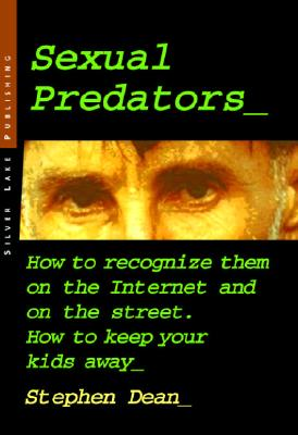 Sexual Predators: How to Recognize Them on the Internet and on the Street - How to Keep Your Kids Away - Dean, Stephen