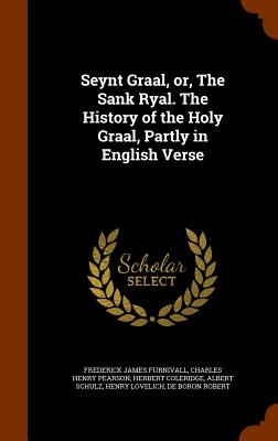 Seynt Graal, Or, the Sank Ryal. the History of the Holy Graal, Partly in English Verse - Furnivall, Frederick James, and Pearson, Charles Henry, and Coleridge, Herbert