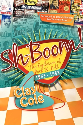 Sh-Boom!: The Explosion of Rock 'n' Roll (1953-1968) - Cole, Clay, and Hinckley, David (Foreword by)