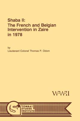 Shaba II: The French and Belgian Intervention in Zaire in 1978 - Odom, Thomas P, and Combat Studies Institute