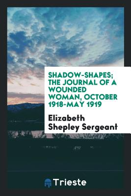 Shadow-Shapes; The Journal of a Wounded Woman, October 1918-May 1919 - Sergeant, Elizabeth Shepley