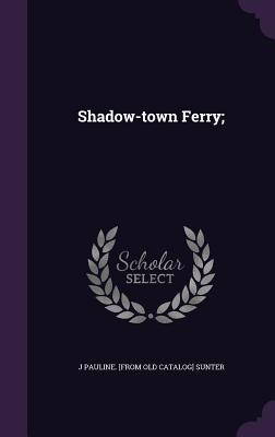 Shadow-Town Ferry; - Sunter, J Pauline [From Old Catalog]