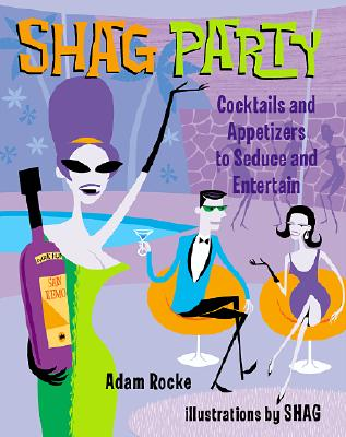Shag Party: Cocktails and Appetizers to Seduce and Entertain - Rocke, Adam