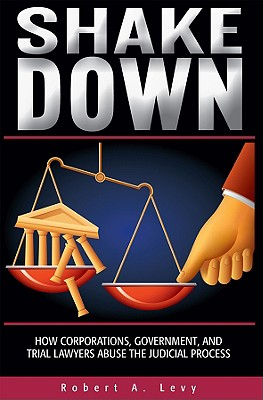 Shakedown: How Corporations, Government, and Trial Lawyers Abuse the Judicial Process - Levy, Robert A