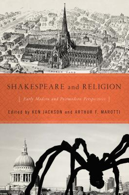 Shakespeare and Religion: Early Modern and Postmodern Perspectives - Jackson, Ken (Editor), and Marotti, Arthur F (Editor)