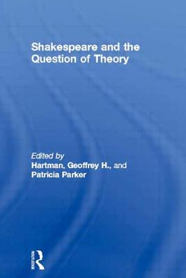 Shakespeare and the Question of Theory - Shakespeare, William, and Parker, Patricia A (Editor), and Hartman, Geoffrey, Professor (Editor)