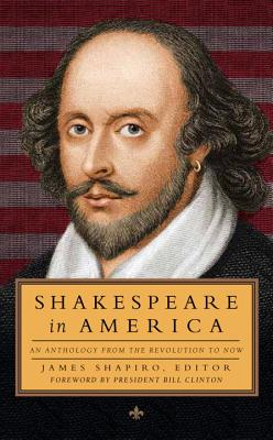 Shakespeare in America: An Anthology from the Revolution to Now (Loa #251) - Various (Editor), and Shapiro, James (Editor), and Clinton, Bill, President (Foreword by)